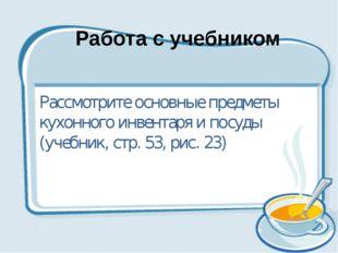 Рассмотрите основные предметы кухонного инвентаря и посуды (учебник, стр. 53,