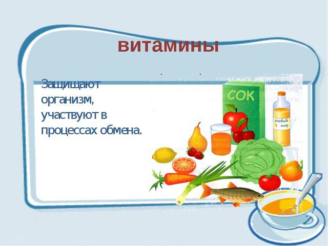 витамины Защищают организм, участвуют в процессах обмена.