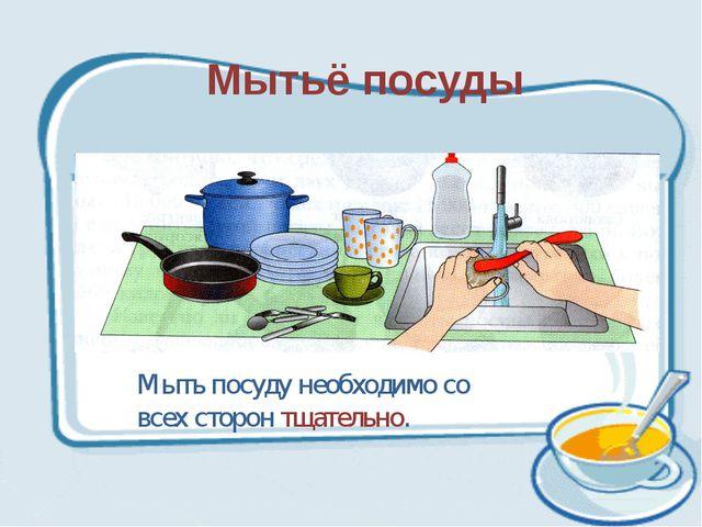 Мытьё посуды Мыть посуду необходимо со всех сторон тщательно.