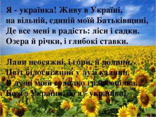 Я - українка! Живу в Україні, на вільній, єдиній моїй Батьківщині, Де все мен