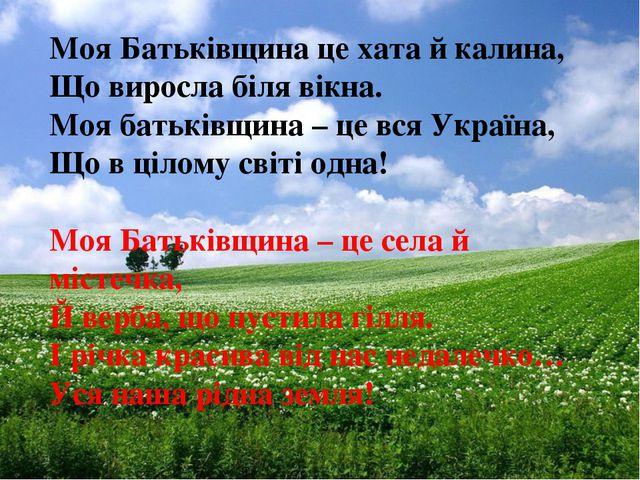 Моя Батьківщина це хата й калина, Що виросла біля вікна. Моя батьківщина – це...