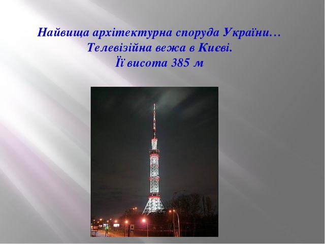 Найвища архітектурна споруда України… Телевізійна вежа в Києві. Її висота 385 м