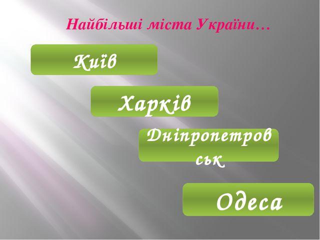 Найбільші міста України… Київ Харків Дніпропетровськ Одеса