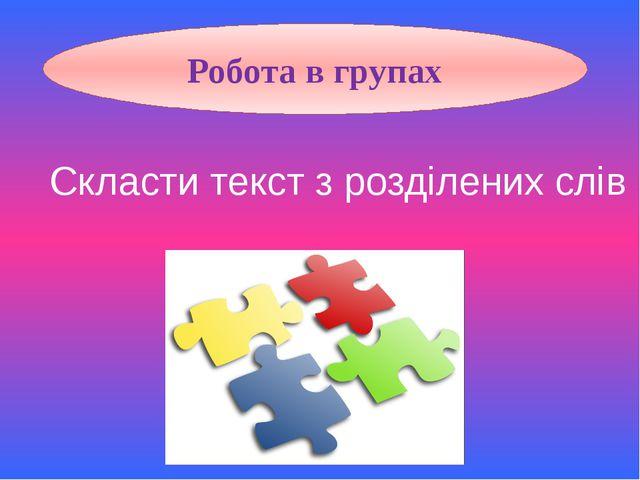Робота в групах Скласти текст з розділених слів
