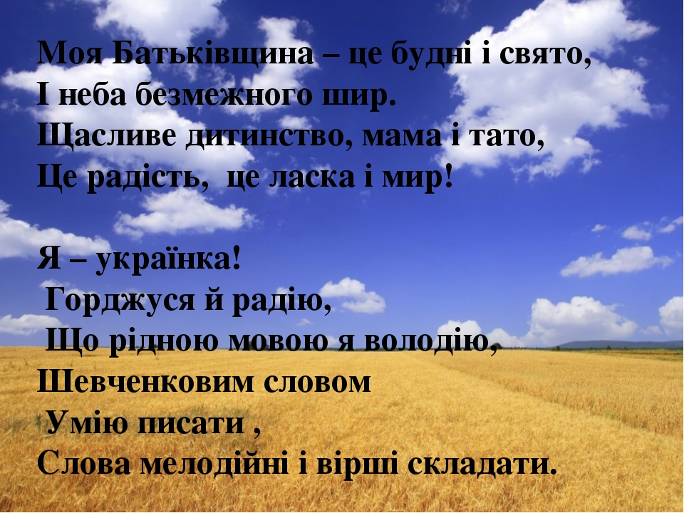 Моя Батьківщина – це будні і свято, І неба безмежного шир. Щасливе дитинство,...