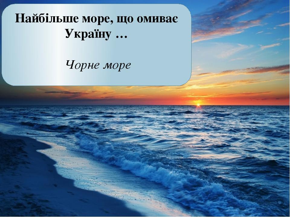 Найбільше море, що омиває Україну … Чорне море