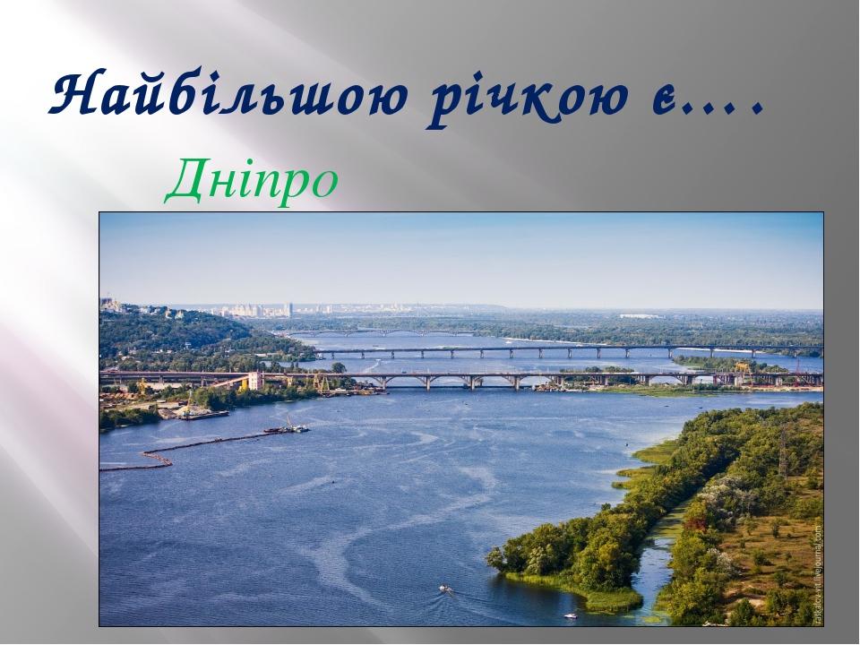 Найбільшою річкою є…. Дніпро