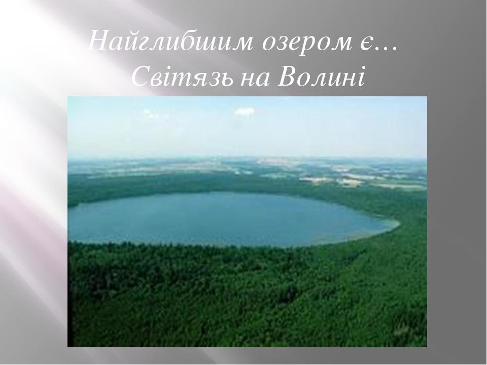 Найглибшим озером є… Світязь на Волині