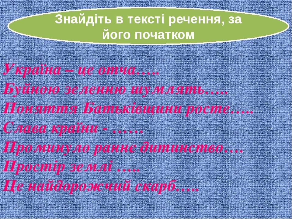 Знайдіть в тексті речення, за його початком Україна – це отча….. Буйною зелен...