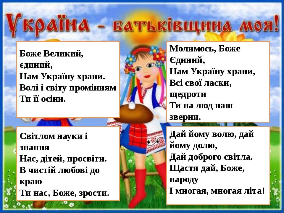 Боже Великий, єдиний, Нам Україну храни. Волі і світу промінням Ти її осіни....