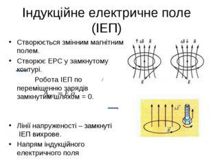 Індукційне електричне поле (ІЕП) Створюється змінним магнітним полем. Створює