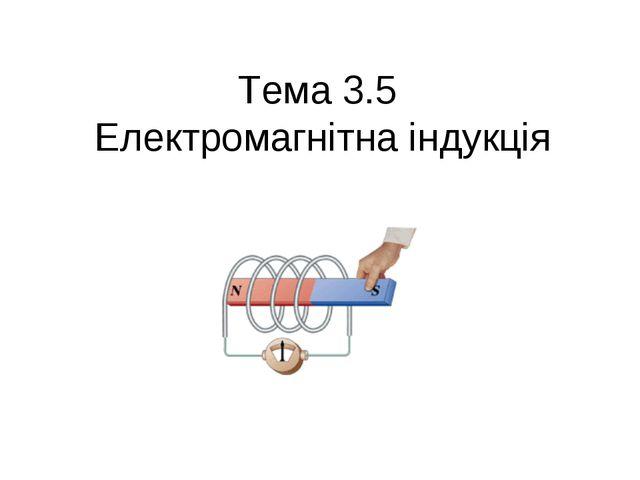 Тема 3.5 Електромагнітна індукція