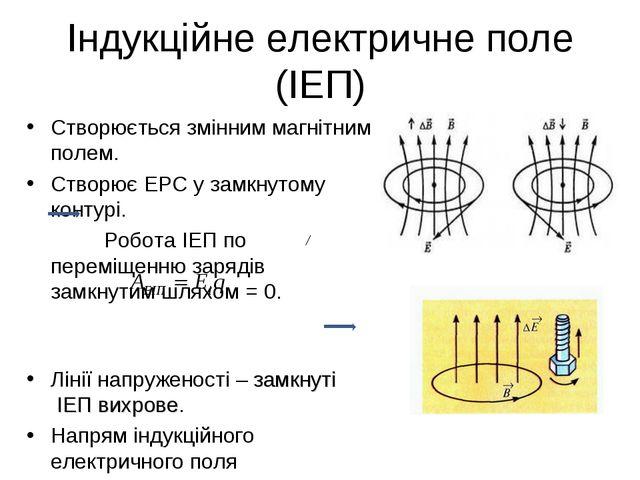 Індукційне електричне поле (ІЕП) Створюється змінним магнітним полем. Створює...
