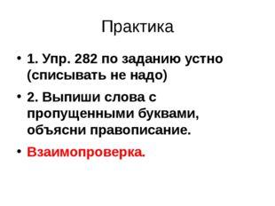Практика 1. Упр. 282 по заданию устно (списывать не надо) 2. Выпиши слова с п