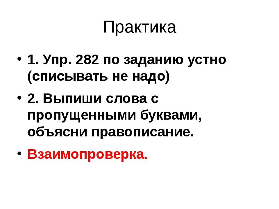 Практика 1. Упр. 282 по заданию устно (списывать не надо) 2. Выпиши слова с п...