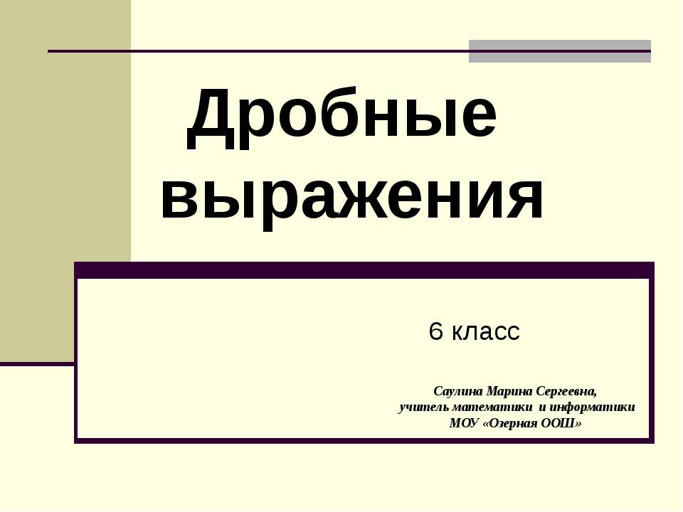 6 класс Дробные выражения Саулина Марина Сергеевна, учитель математики и инфо...