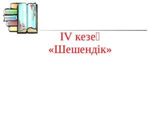 IV кезең «Шешендік»