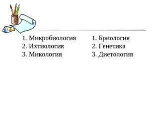 1. Микробиология 2. Ихтиология 3. Микология 1. Бриология 2. Генетика 3. Дието