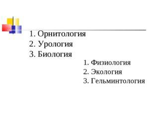 1. Орнитология 2. Урология 3. Биология 1. Физиология 2. Экология 3. Гельминто
