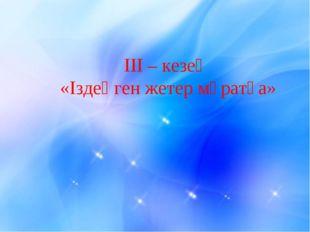 III – кезең «Іздеңген жетер мұратқа»