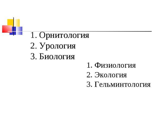 1. Орнитология 2. Урология 3. Биология 1. Физиология 2. Экология 3. Гельминто...