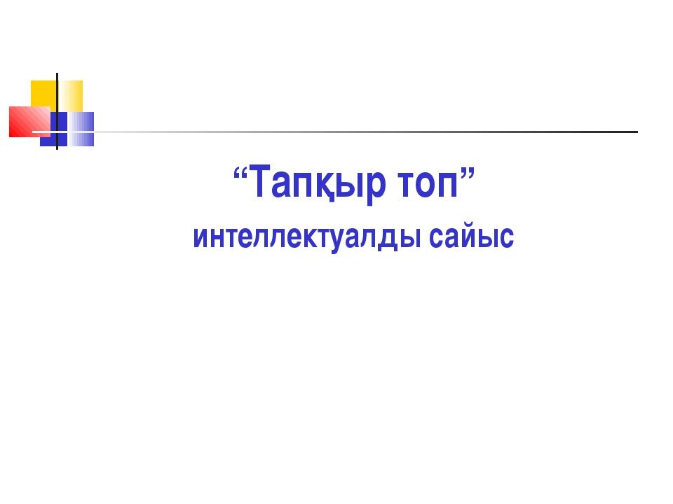 """""""Тапқыр топ"""" интеллектуалды сайыс"""