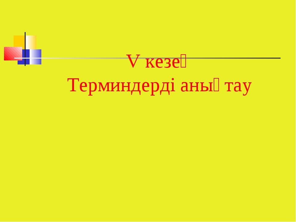 V кезең Терминдерді анықтау