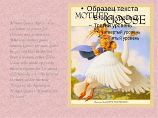 Mother Goose rhymes is a collection of poems for children and grown-ups. Who