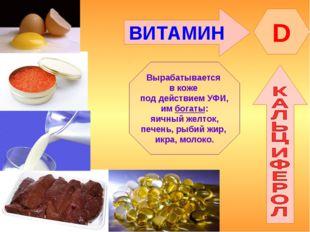 ВИТАМИН D Вырабатывается в коже под действием УФИ, им богаты: яичный желток,