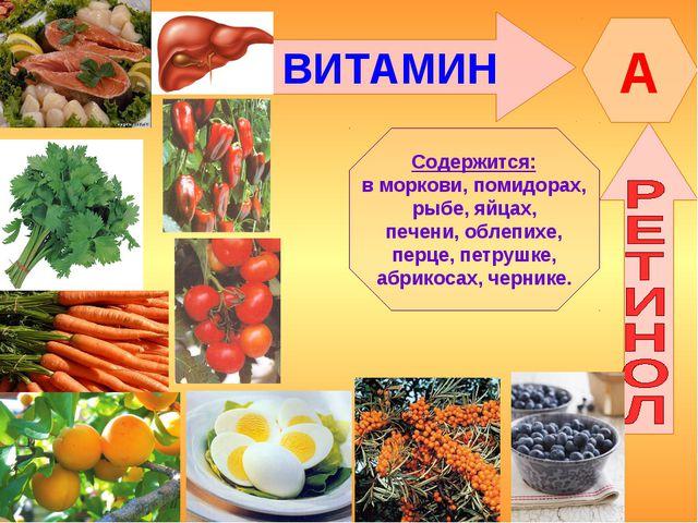 ВИТАМИН A Содержится: в моркови, помидорах, рыбе, яйцах, печени, облепихе, пе...