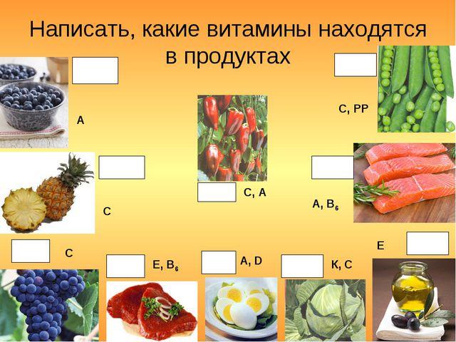 Написать, какие витамины находятся в продуктах А С С Е, В6 А, D К, С Е А, В6...