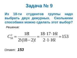 Задача № 9 Из 18-ти студентов группы надо выбрать двух дежурных. Сколькими сп