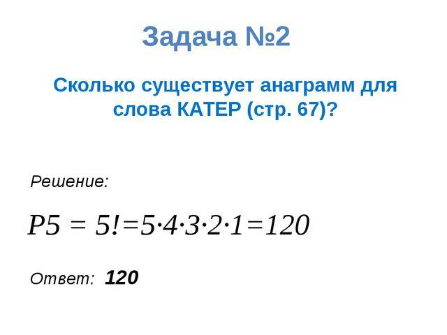 Задача №2 Сколько существует анаграмм для слова КАТЕР (стр. 67)? Решение: P5...