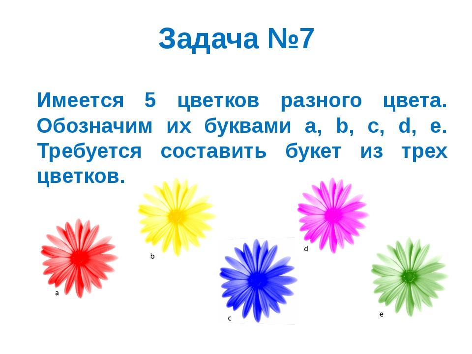 Задача №7 Имеется 5 цветков разного цвета. Обозначим их буквами a, b, c, d, e...
