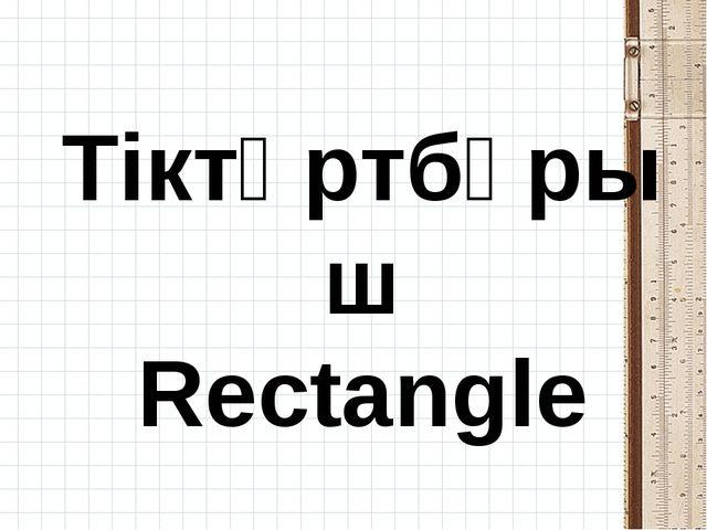 Тіктөртбұрыш Rectangle