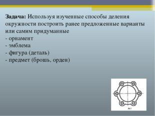 Задача: Используя изученные способы деления окружности построить ранее предло
