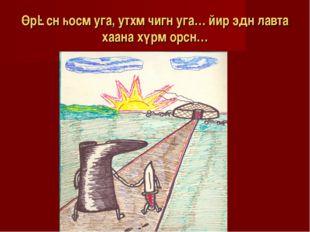 Өрəсн һосм уга, утхм чигн уга… йир эдн лавта хаана хүрм орсн…