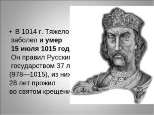 В 1014 г. Тяжело заболел иумер 15 июля 1015 года. Он правил Русским государс