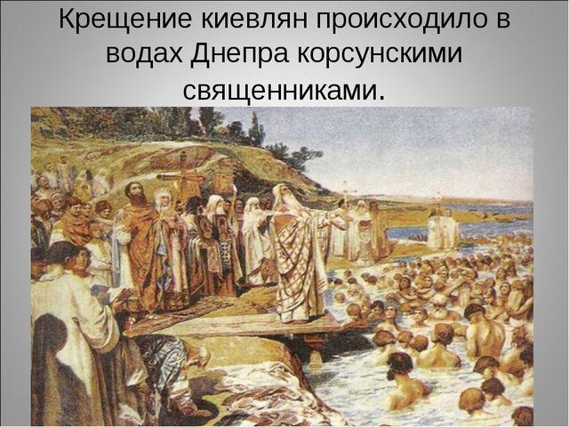 Крещение киевлян происходило в водах Днепра корсунскими священниками.