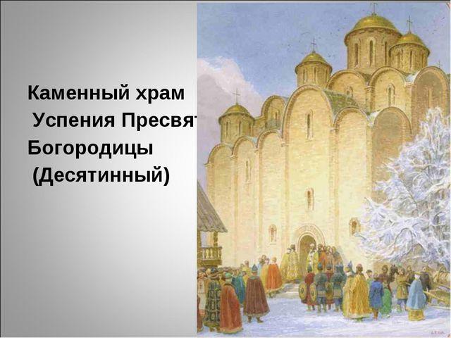 Каменныйхрам Успения Пресвятой Богородицы (Десятинный)