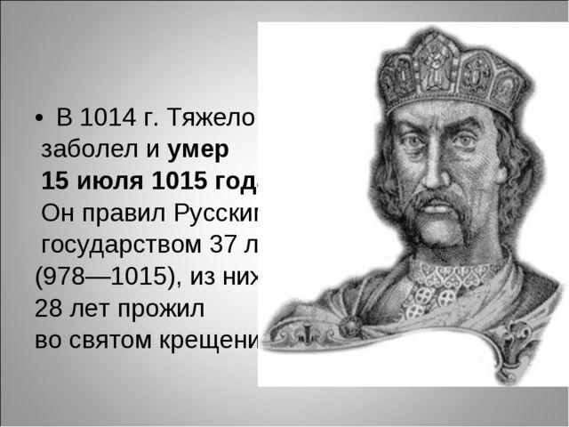 В 1014 г. Тяжело заболел иумер 15 июля 1015 года. Он правил Русским государс...