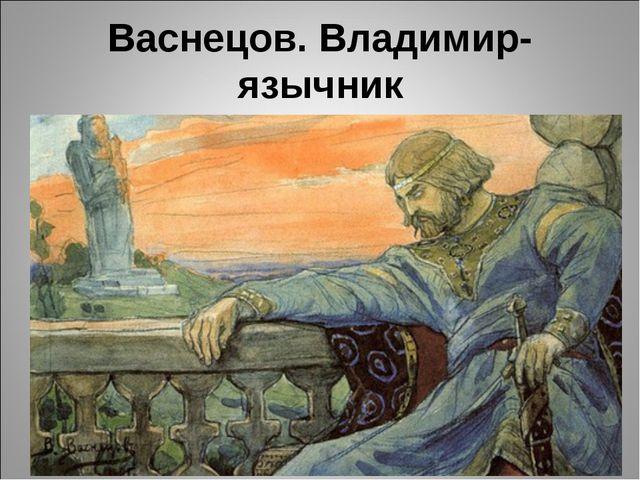 Васнецов. Владимир-язычник