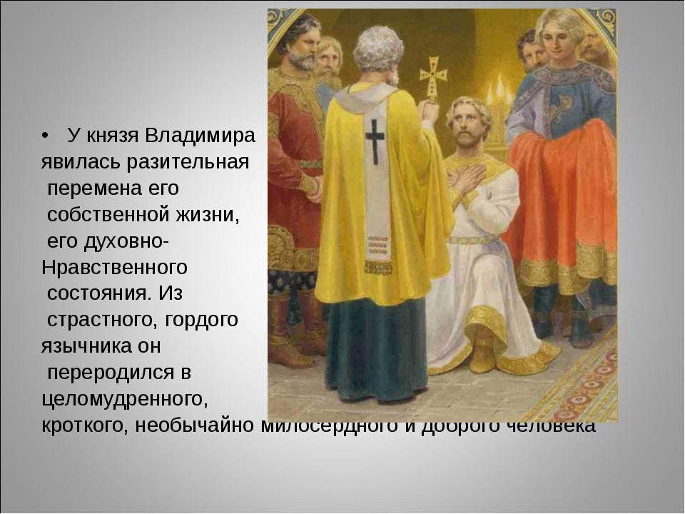 У князя Владимира явилась разительная перемена его собственной жизни, его дух...