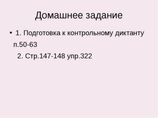 Домашнее задание 1. Подготовка к контрольному диктанту п.50-63 2. Стр.147-148