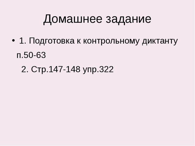 Домашнее задание 1. Подготовка к контрольному диктанту п.50-63 2. Стр.147-148...