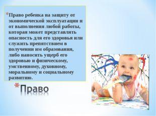 Право ребенка на защиту от экономической эксплуатации и от выполнения любой р