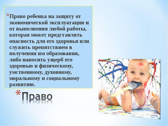 Право ребенка на защиту от экономической эксплуатации и от выполнения любой р...