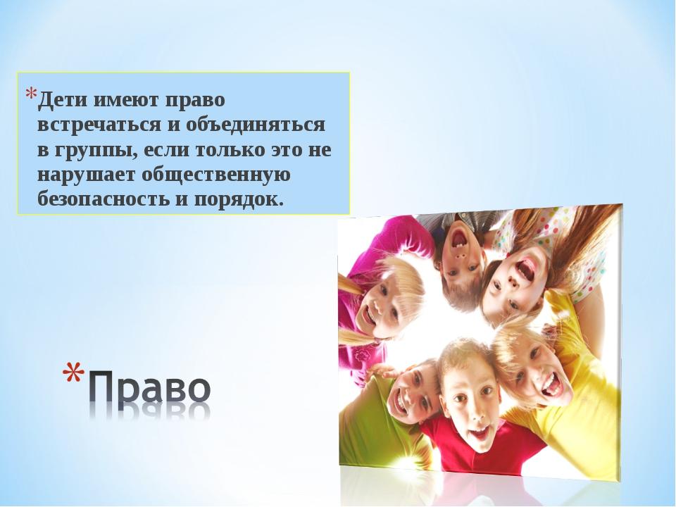 Дети имеют право встречаться и объединяться в группы, если только это не нару...