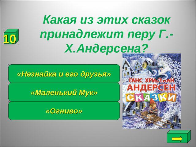 Какая из этих сказок принадлежит перу Г.-Х.Андерсена? «Огниво» «Маленький Му...
