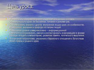 Цель урока: -Усвоение обучающимися знаний о крупнейших речных системах Ставр